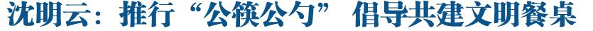 """沈明云:推行""""公筷公勺"""" 倡导共建文明餐桌"""