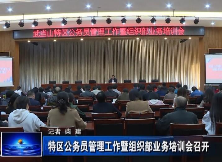 武当山特区公务员管理工作暨组织部业务培训会召开