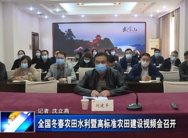 全国冬春农田水利暨高标准农田建设视频会召开