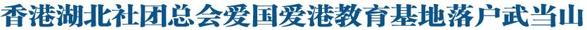 香港湖北社团总会爱国爱港教育基地落户武当山